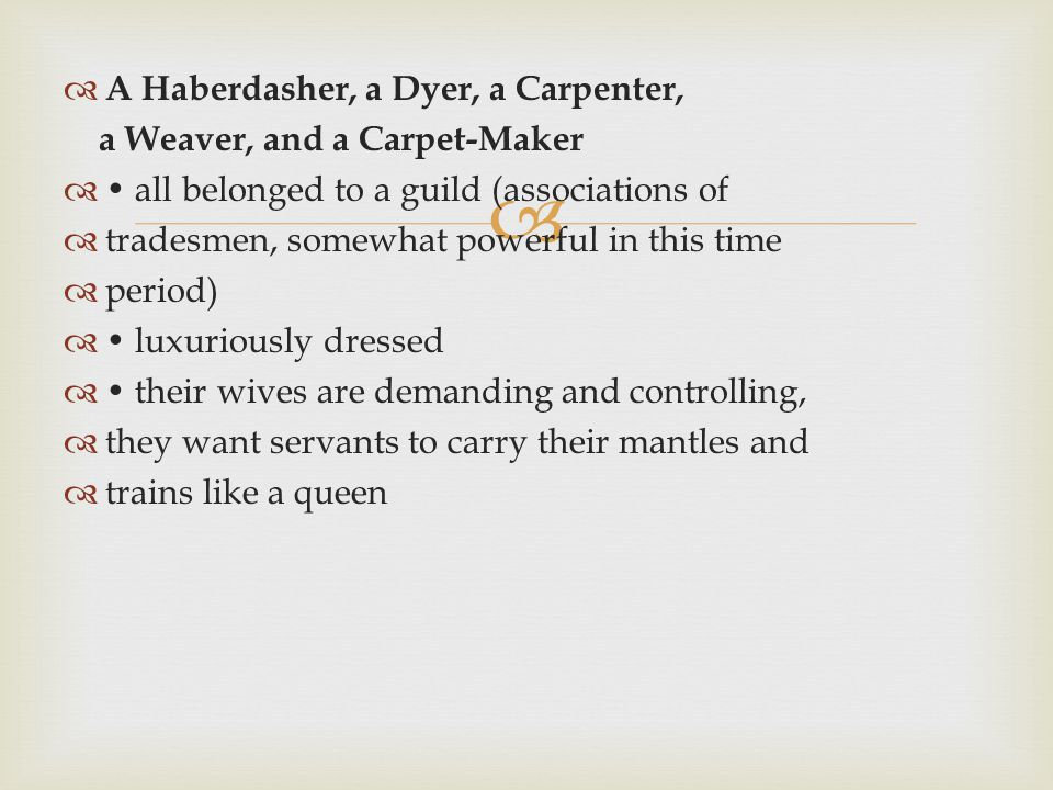   A Haberdasher, a Dyer, a Carpenter, a Weaver, and a Carpet-Maker  all belonged to a guild (associations of  tradesmen, somewhat powerful in this time  period)  luxuriously dressed  their wives are demanding and controlling,  they want servants to carry their mantles and  trains like a queen