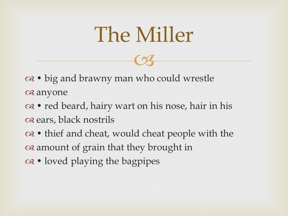   big and brawny man who could wrestle  anyone  red beard, hairy wart on his nose, hair in his  ears, black nostrils  thief and cheat, would cheat people with the  amount of grain that they brought in  loved playing the bagpipes The Miller