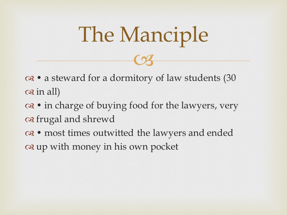   a steward for a dormitory of law students (30  in all)  in charge of buying food for the lawyers, very  frugal and shrewd  most times outwitted the lawyers and ended  up with money in his own pocket The Manciple