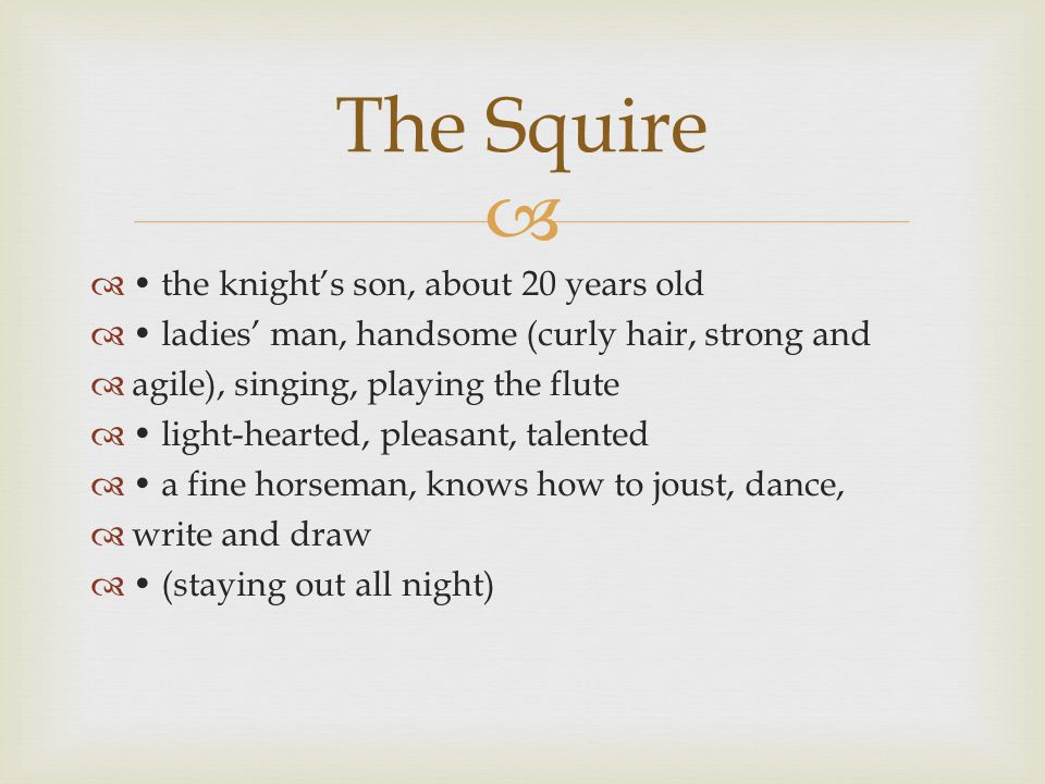   the knight's son, about 20 years old  ladies' man, handsome (curly hair, strong and  agile), singing, playing the flute  light-hearted, pleasant, talented  a fine horseman, knows how to joust, dance,  write and draw  (staying out all night) The Squire