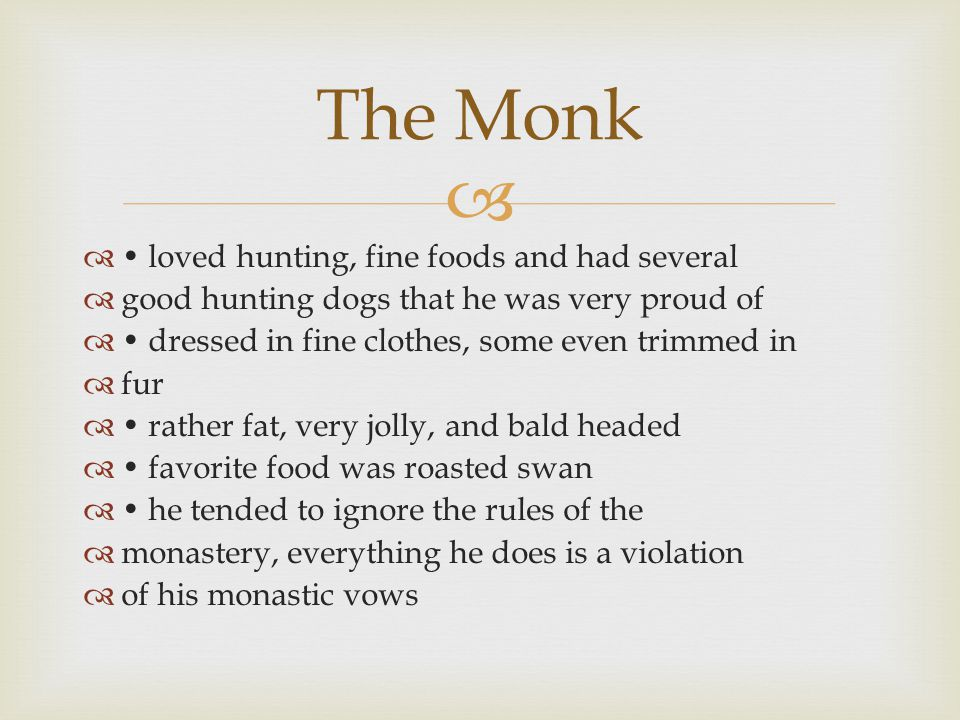   loved hunting, fine foods and had several  good hunting dogs that he was very proud of  dressed in fine clothes, some even trimmed in  fur  rather fat, very jolly, and bald headed  favorite food was roasted swan  he tended to ignore the rules of the  monastery, everything he does is a violation  of his monastic vows The Monk