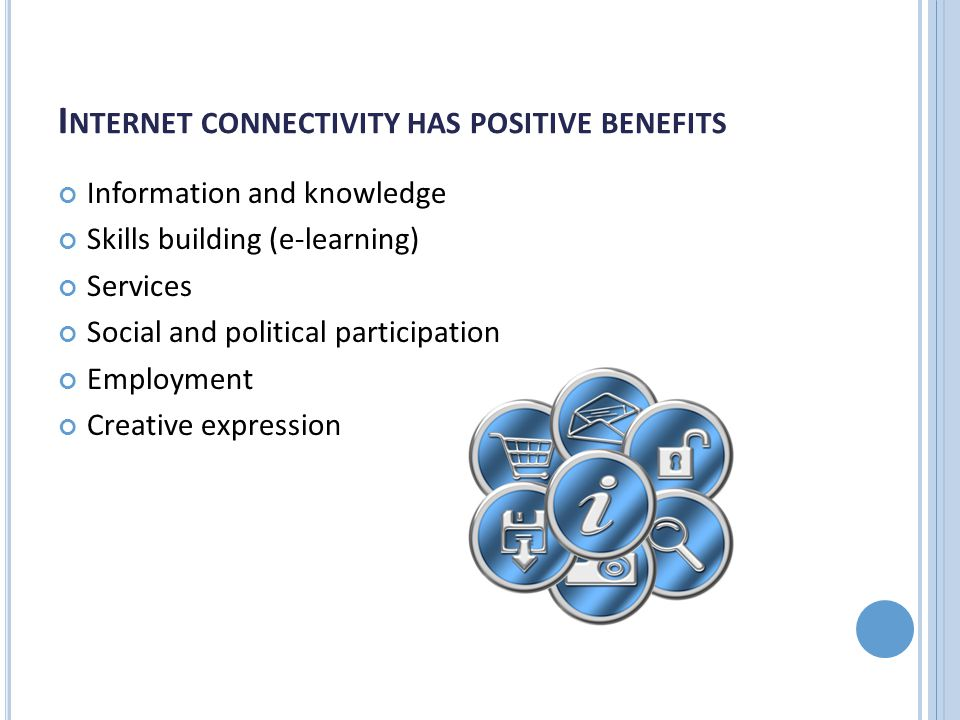 I NTERNET CONNECTIVITY HAS POSITIVE BENEFITS Information and knowledge Skills building (e-learning) Services Social and political participation Employment Creative expression