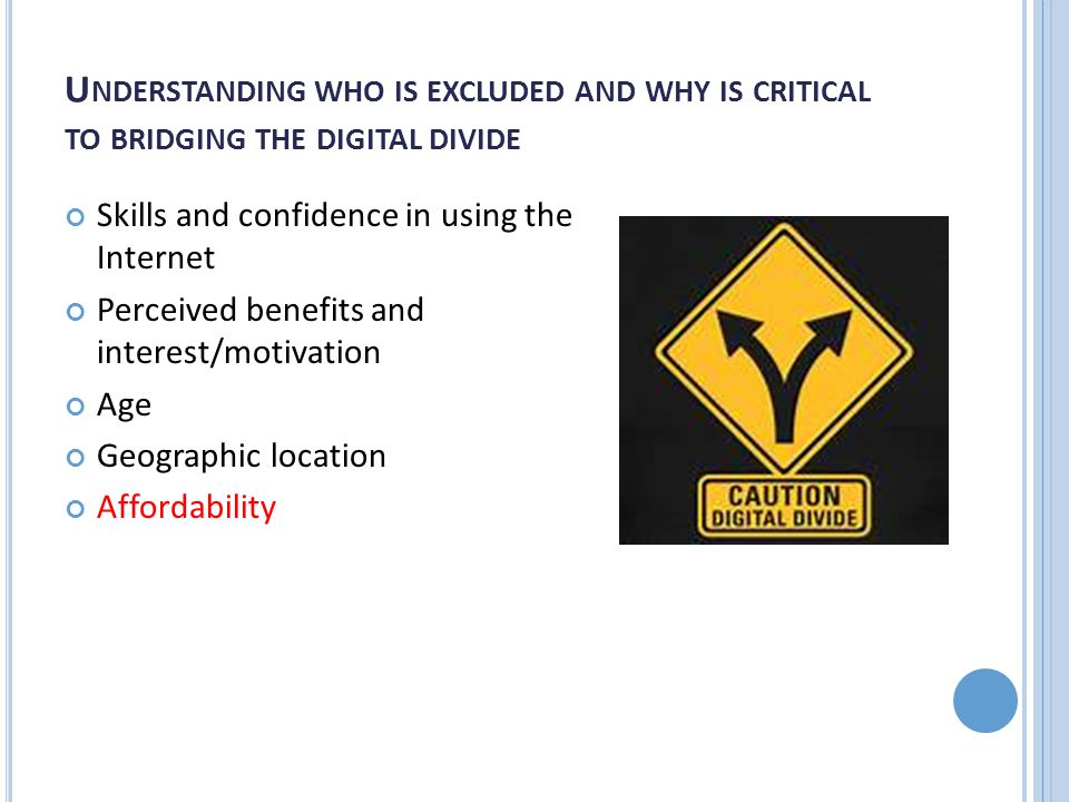U NDERSTANDING WHO IS EXCLUDED AND WHY IS CRITICAL TO BRIDGING THE DIGITAL DIVIDE Skills and confidence in using the Internet Perceived benefits and interest/motivation Age Geographic location Affordability