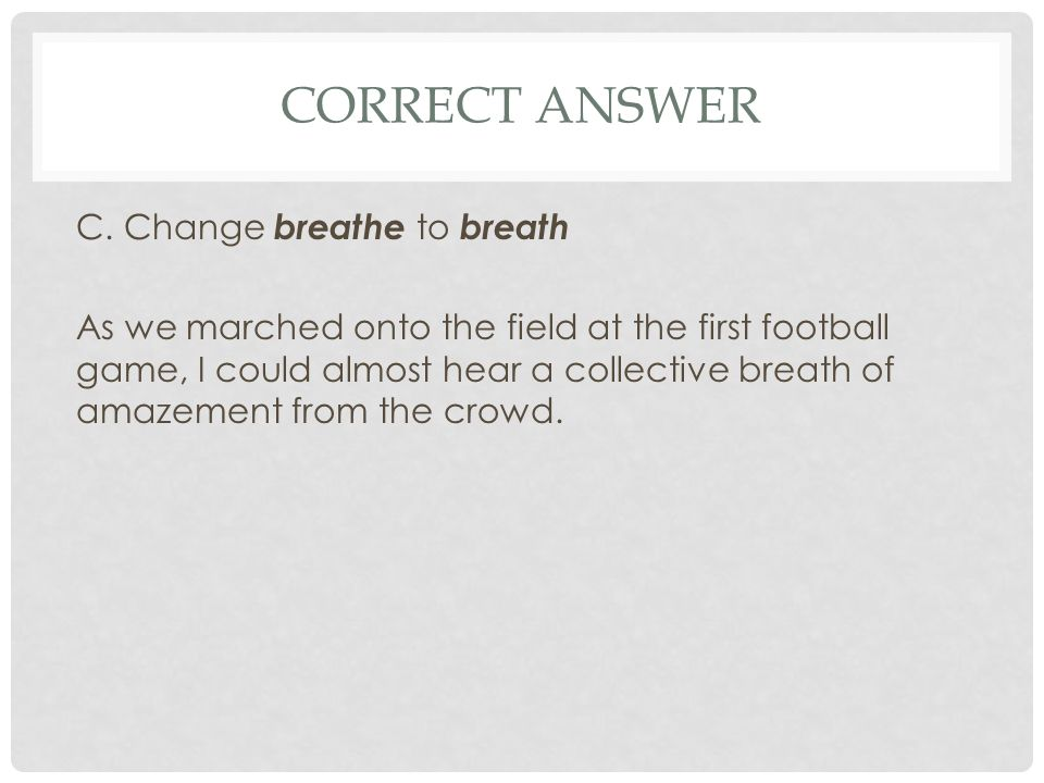 CORRECT ANSWER C. Change breathe to breath As we marched onto the field at the first football game, I could almost hear a collective breath of amazeme