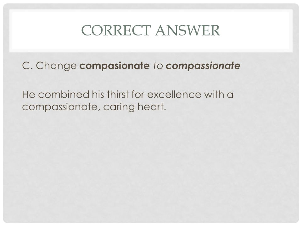 CORRECT ANSWER C. Change compasionate to compassionate He combined his thirst for excellence with a compassionate, caring heart.