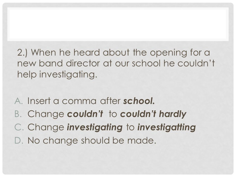 2.) When he heard about the opening for a new band director at our school he couldn't help investigating.