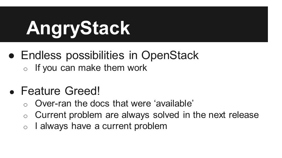AngryStack ●Endless possibilities in OpenStack o If you can make them work ● Feature Greed! o Over-ran the docs that were 'available' o Current proble