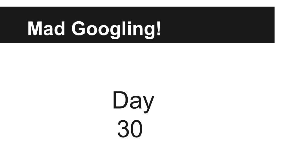 Mad Googling! Day 30