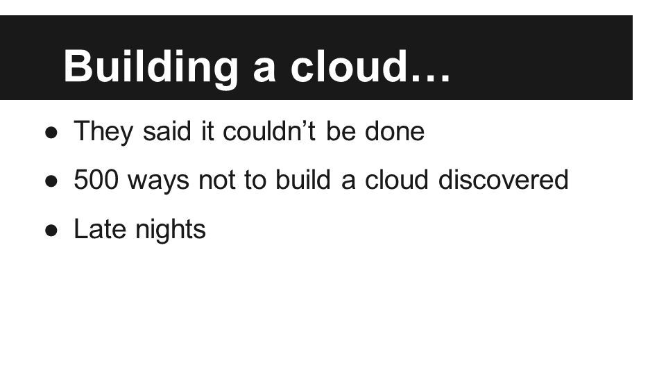 Building a cloud… ●They said it couldn't be done ●500 ways not to build a cloud discovered ●Late nights
