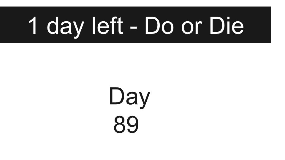 1 day left - Do or Die Day 89