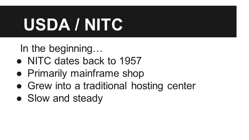 USDA / NITC In the beginning… ●NITC dates back to 1957 ●Primarily mainframe shop ●Grew into a traditional hosting center ●Slow and steady