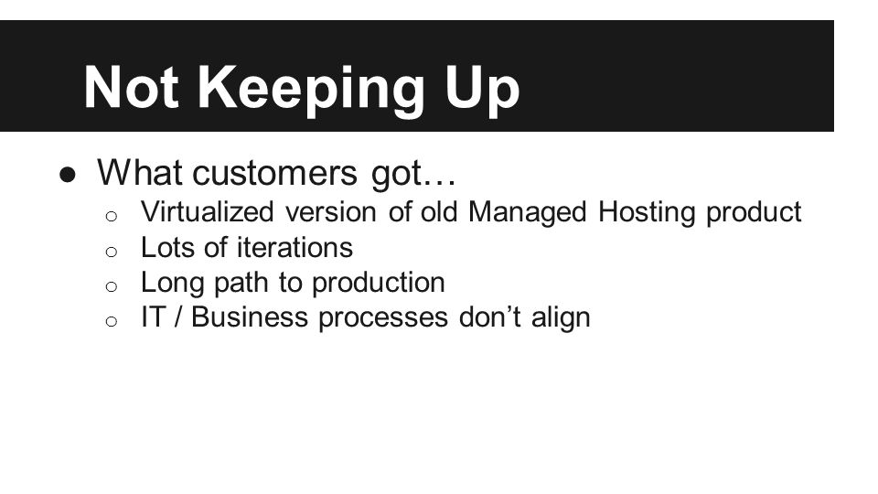 Not Keeping Up ●What customers got… o Virtualized version of old Managed Hosting product o Lots of iterations o Long path to production o IT / Busines