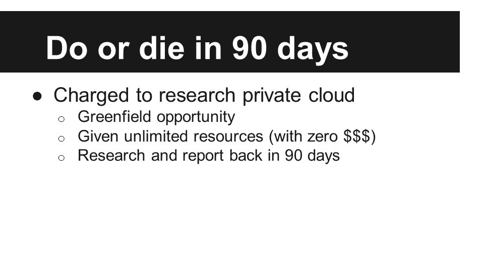 Do or die in 90 days ●Charged to research private cloud o Greenfield opportunity o Given unlimited resources (with zero $$$) o Research and report back in 90 days