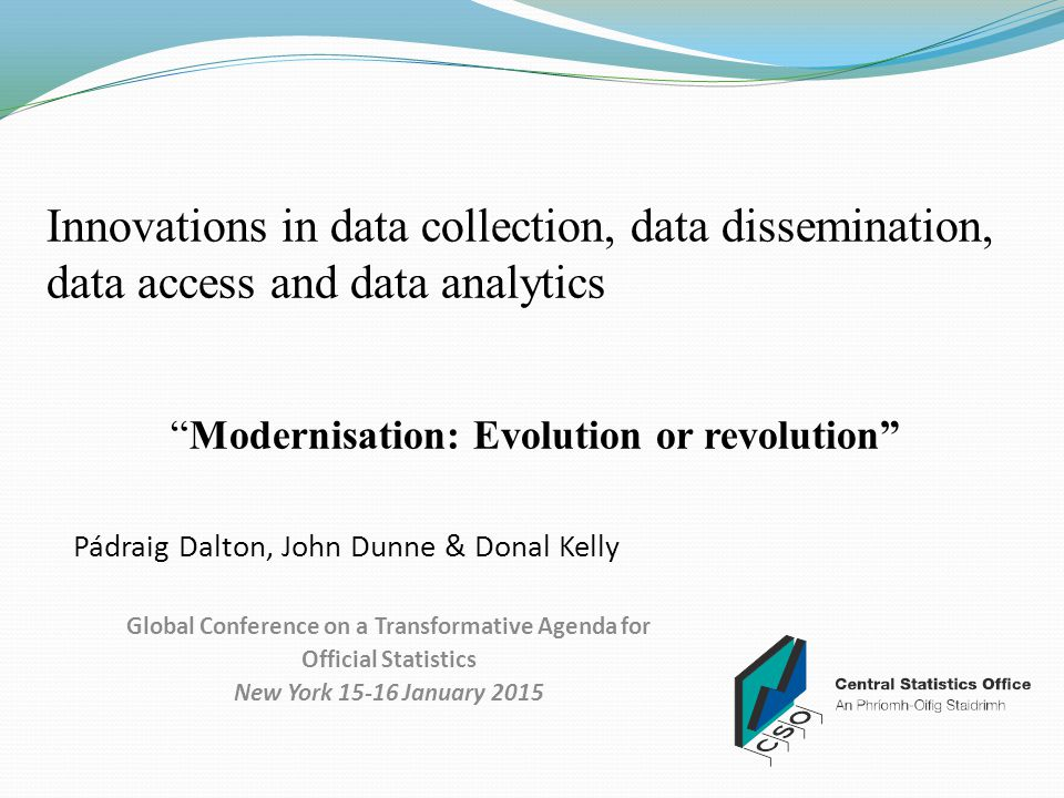 Innovations in data collection, data dissemination, data access and data analytics Modernisation: Evolution or revolution Pádraig Dalton, John Dunne & Donal Kelly Global Conference on a Transformative Agenda for Official Statistics New York 15-16 January 2015