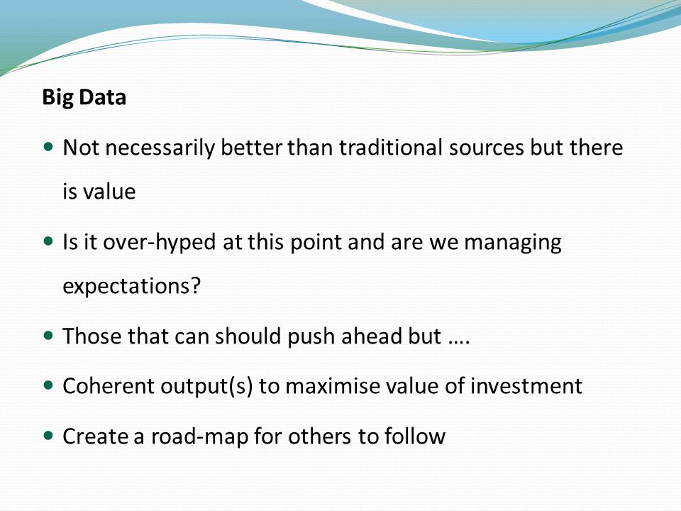 Big Data Not necessarily better than traditional sources but there is value Is it over-hyped at this point and are we managing expectations.