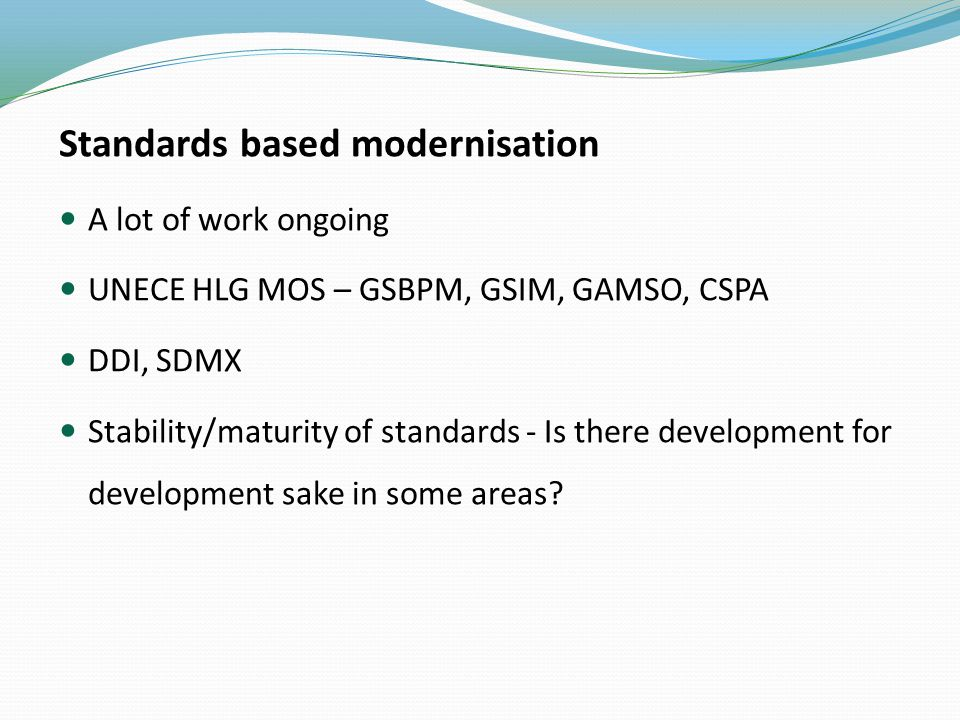 Standards based modernisation A lot of work ongoing UNECE HLG MOS – GSBPM, GSIM, GAMSO, CSPA DDI, SDMX Stability/maturity of standards - Is there development for development sake in some areas