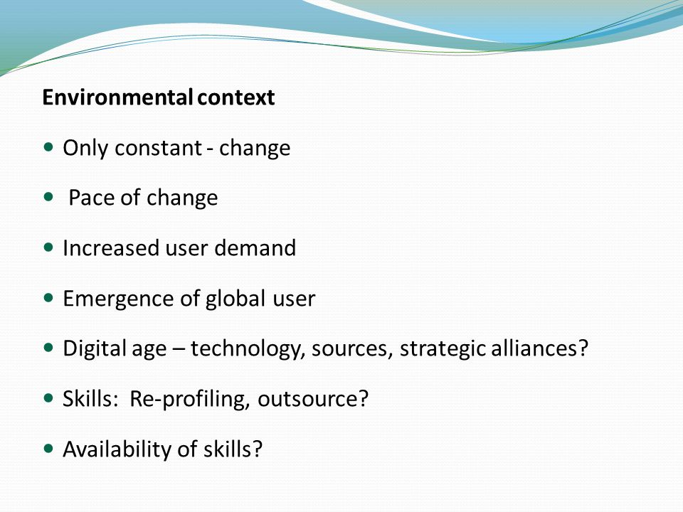 Environmental context Only constant - change Pace of change Increased user demand Emergence of global user Digital age – technology, sources, strategic alliances.