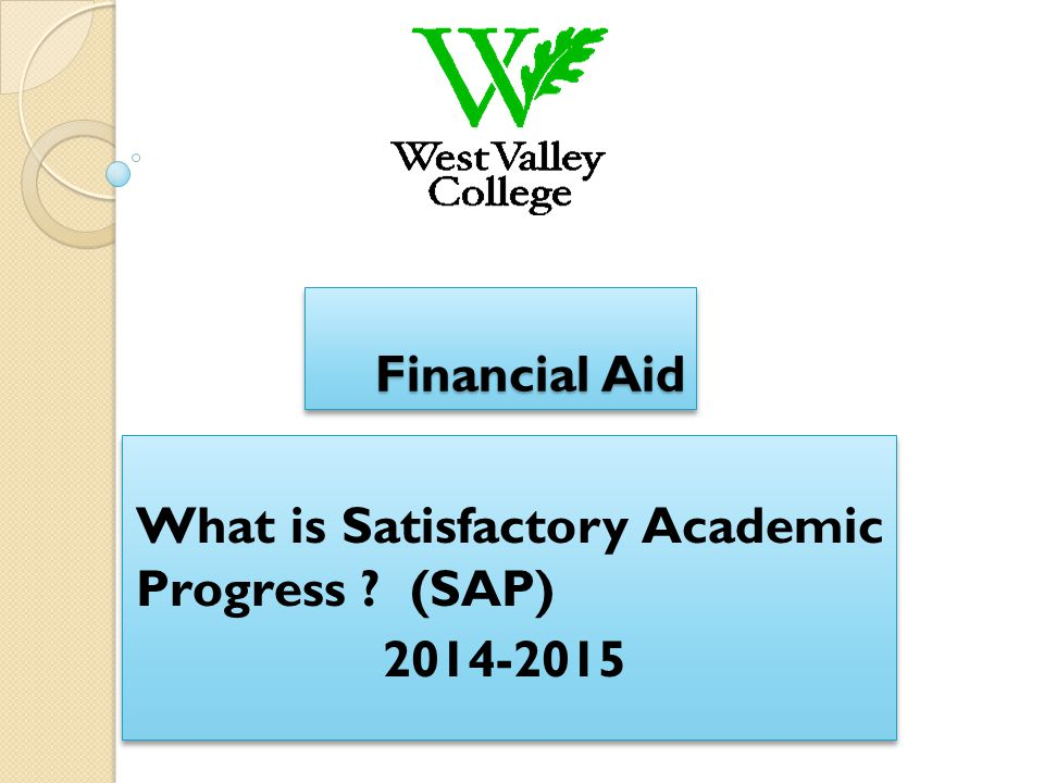 Financial Aid What is Satisfactory Academic Progress ? (SAP) 2014-2015 What is Satisfactory Academic Progress ? (SAP) 2014-2015