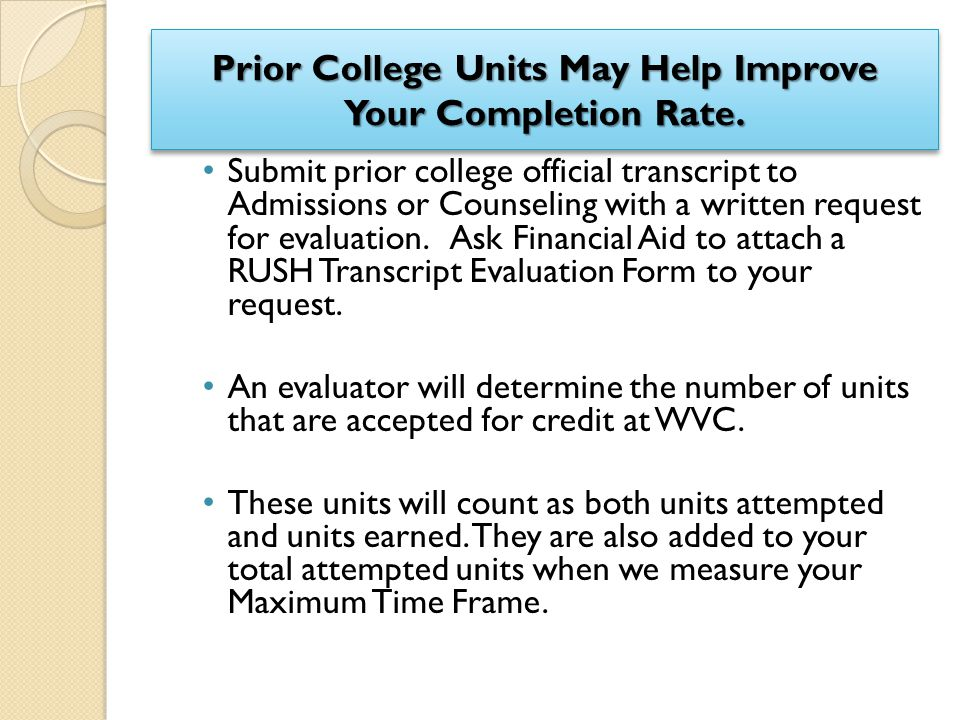 Prior College Units May Help Improve Your Completion Rate. Submit prior college official transcript to Admissions or Counseling with a written request