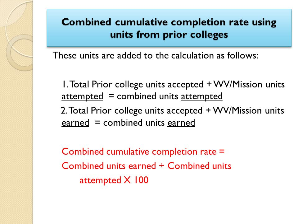 Combined cumulative completion rate using units from prior colleges These units are added to the calculation as follows: 1. Total Prior college units
