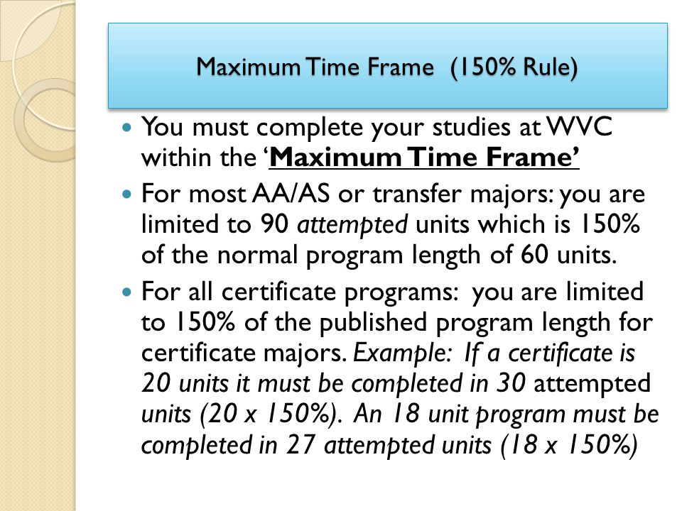 Maximum Time Frame (150% Rule) You must complete your studies at WVC within the 'Maximum Time Frame' For most AA/AS or transfer majors: you are limite