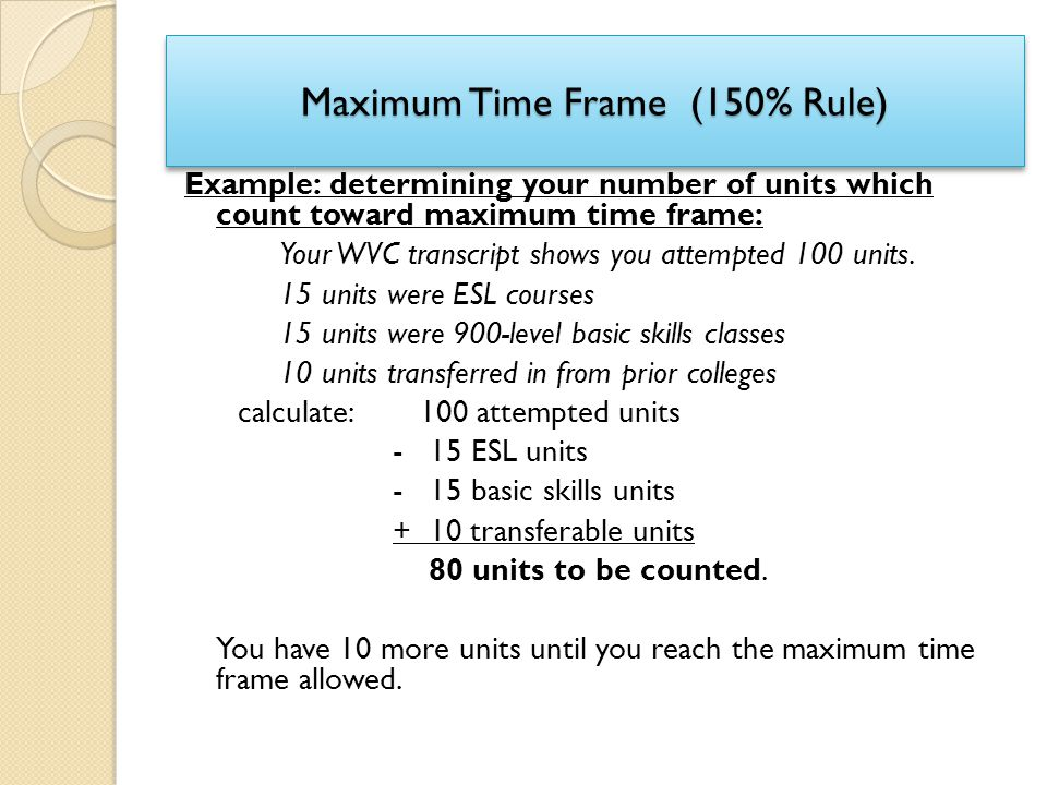 Maximum Time Frame (150% Rule) Example: determining your number of units which count toward maximum time frame: Your WVC transcript shows you attempte