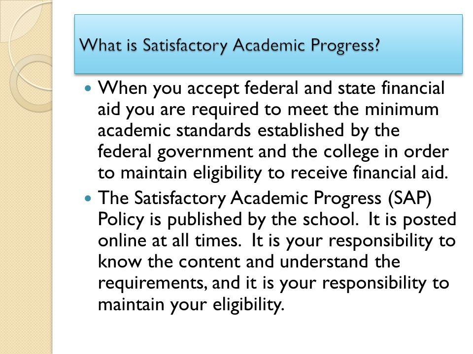 When you accept federal and state financial aid you are required to meet the minimum academic standards established by the federal government and the