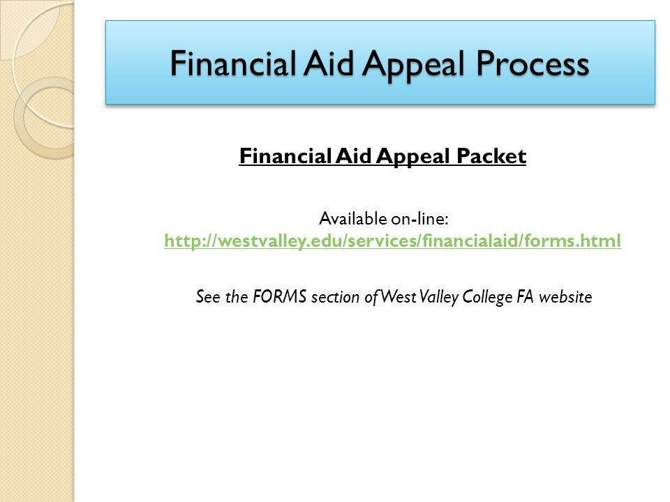 Financial Aid Appeal Process Financial Aid Appeal Packet Available on-line: http://westvalley.edu/services/financialaid/forms.html http://westvalley.e