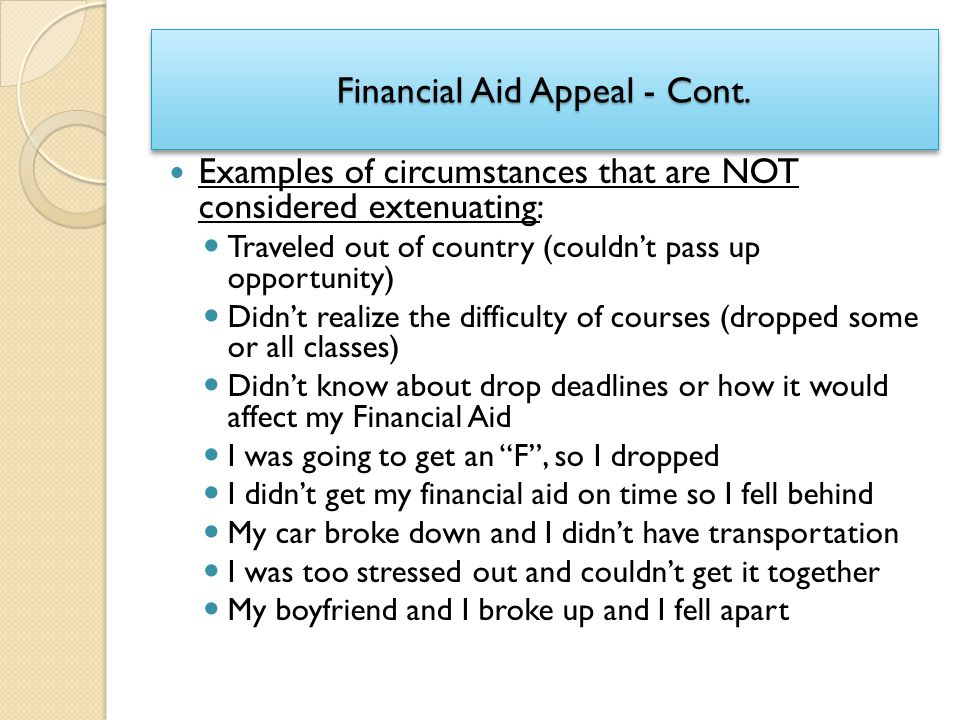Financial Aid Appeal - Cont. Examples of circumstances that are NOT considered extenuating: Traveled out of country (couldn't pass up opportunity) Did