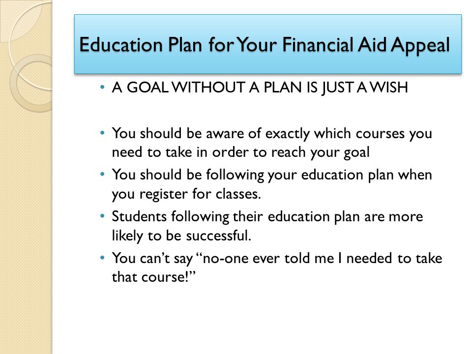 Education Plan for Your Financial Aid Appeal A GOAL WITHOUT A PLAN IS JUST A WISH You should be aware of exactly which courses you need to take in ord