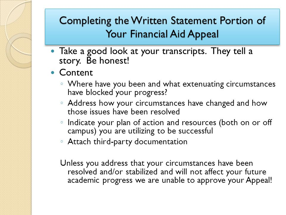 Completing the Written Statement Portion of Your Financial Aid Appeal Take a good look at your transcripts. They tell a story. Be honest! Content ◦ Wh
