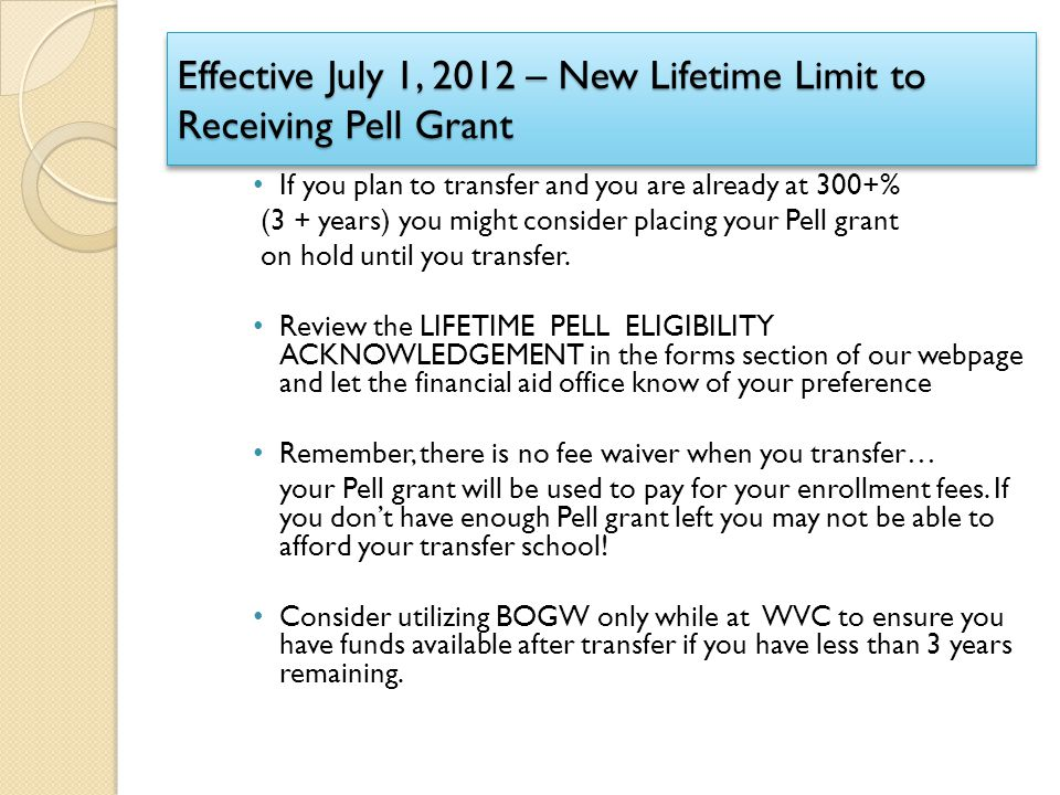 Effective July 1, 2012 – New Lifetime Limit to Receiving Pell Grant If you plan to transfer and you are already at 300+% (3 + years) you might conside