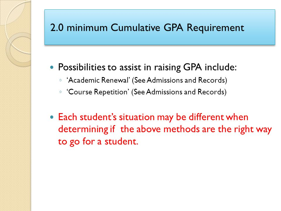 2.0 minimum Cumulative GPA Requirement Possibilities to assist in raising GPA include: ◦ 'Academic Renewal' (See Admissions and Records) ◦ 'Course Rep