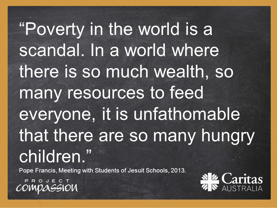 """Poverty in the world is a scandal. In a world where there is so much wealth, so many resources to feed everyone, it is unfathomable that there are so"