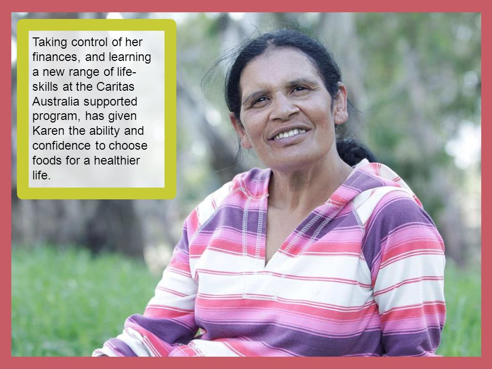 Taking control of her finances, and learning a new range of life- skills at the Caritas Australia supported program, has given Karen the ability and c