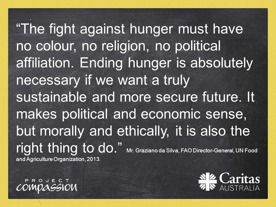 """The fight against hunger must have no colour, no religion, no political affiliation. Ending hunger is absolutely necessary if we want a truly sustain"