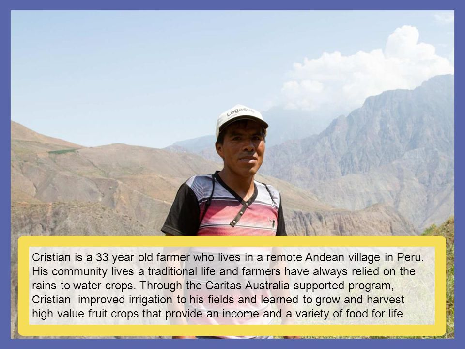 Cristian is a 33 year old farmer who lives in a remote Andean village in Peru. His community lives a traditional life and farmers have always relied o