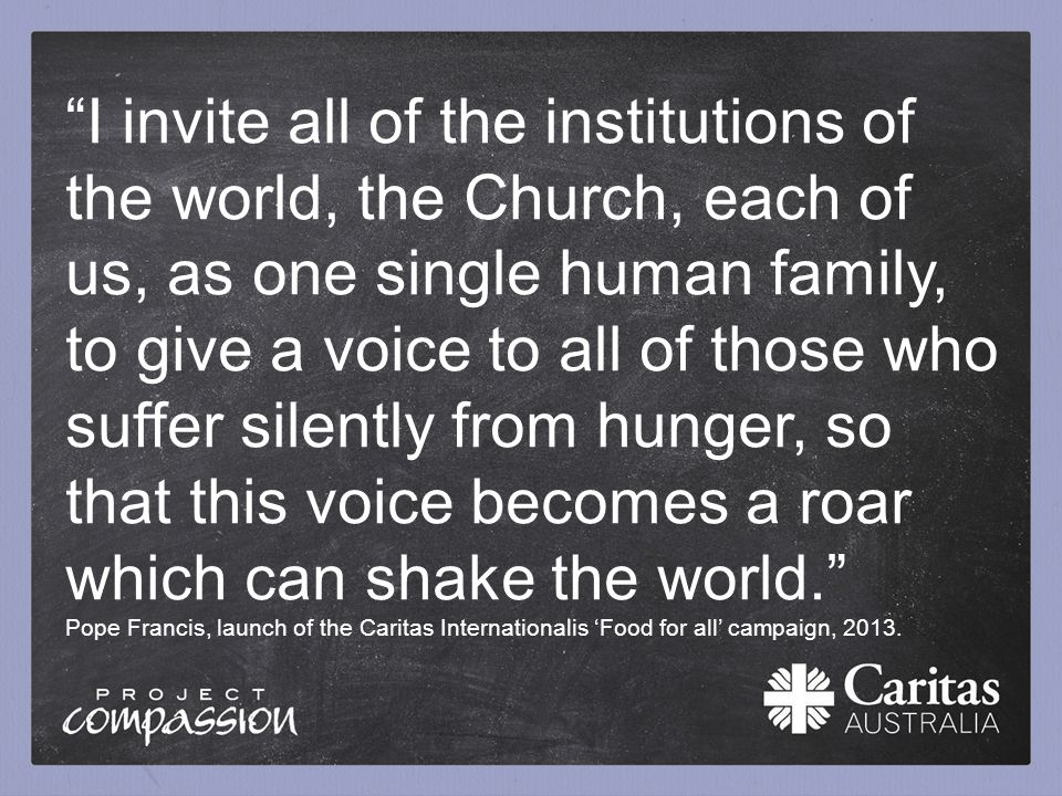 """I invite all of the institutions of the world, the Church, each of us, as one single human family, to give a voice to all of those who suffer silentl"