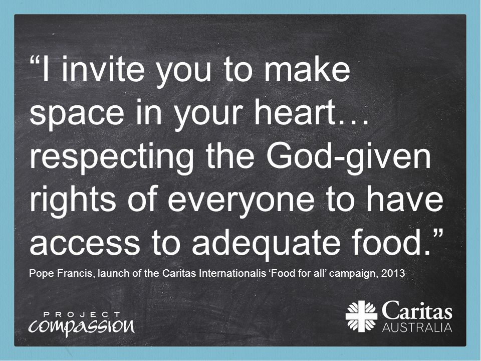 "Pope Francis, launch of the Caritas Internationalis 'Food for all' campaign, 2013 ""I invite you to make space in your heart… respecting the God-given"