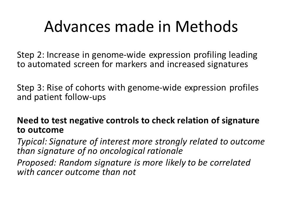 Advances made in Methods Step 2: Increase in genome-wide expression profiling leading to automated screen for markers and increased signatures Step 3: Rise of cohorts with genome-wide expression profiles and patient follow-ups Need to test negative controls to check relation of signature to outcome Typical: Signature of interest more strongly related to outcome than signature of no oncological rationale Proposed: Random signature is more likely to be correlated with cancer outcome than not