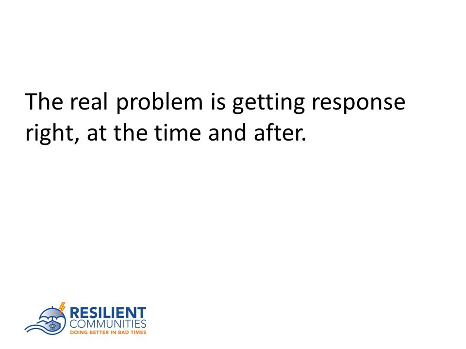 The real problem is getting response right, at the time and after.