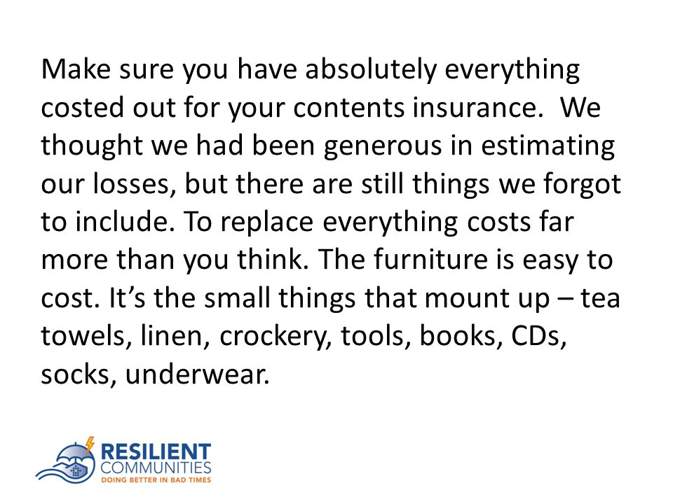 Make sure you have absolutely everything costed out for your contents insurance.