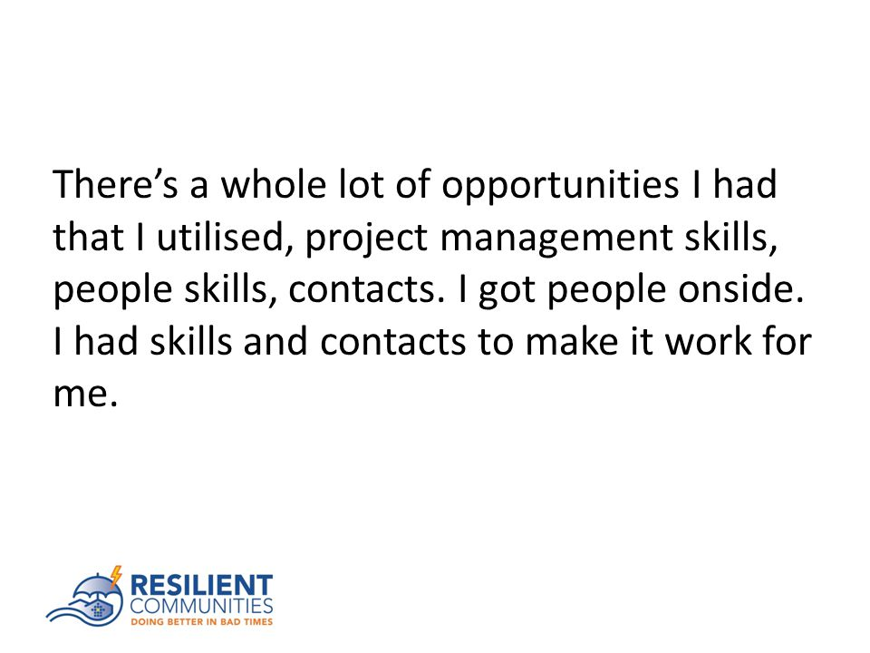 There's a whole lot of opportunities I had that I utilised, project management skills, people skills, contacts.
