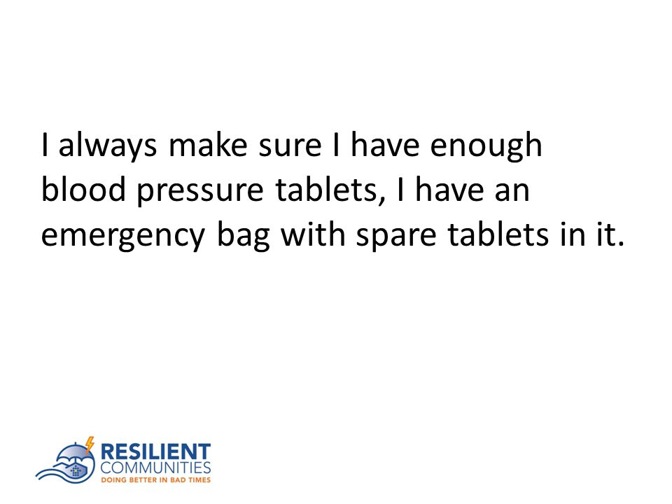I always make sure I have enough blood pressure tablets, I have an emergency bag with spare tablets in it.