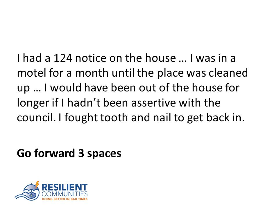 I had a 124 notice on the house … I was in a motel for a month until the place was cleaned up … I would have been out of the house for longer if I hadn't been assertive with the council.