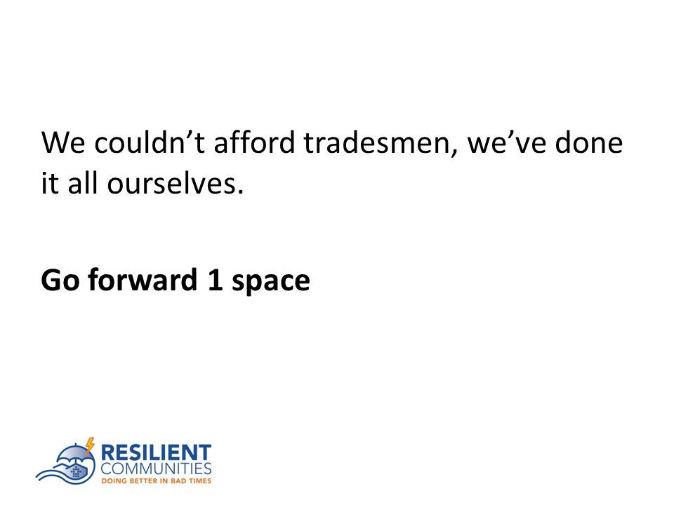 We couldn't afford tradesmen, we've done it all ourselves. Go forward 1 space