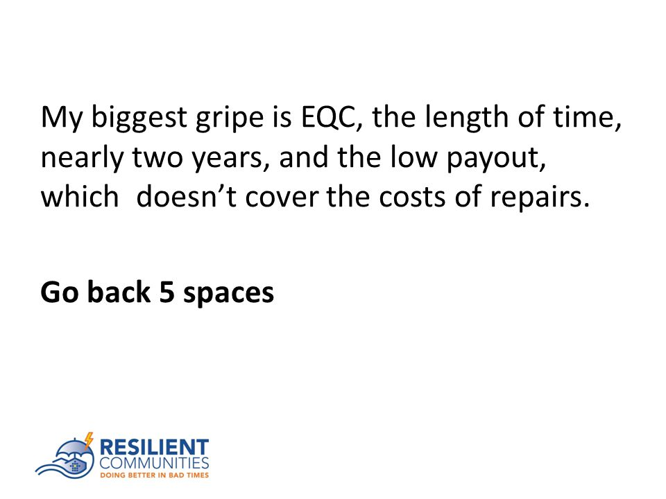 My biggest gripe is EQC, the length of time, nearly two years, and the low payout, which doesn't cover the costs of repairs.