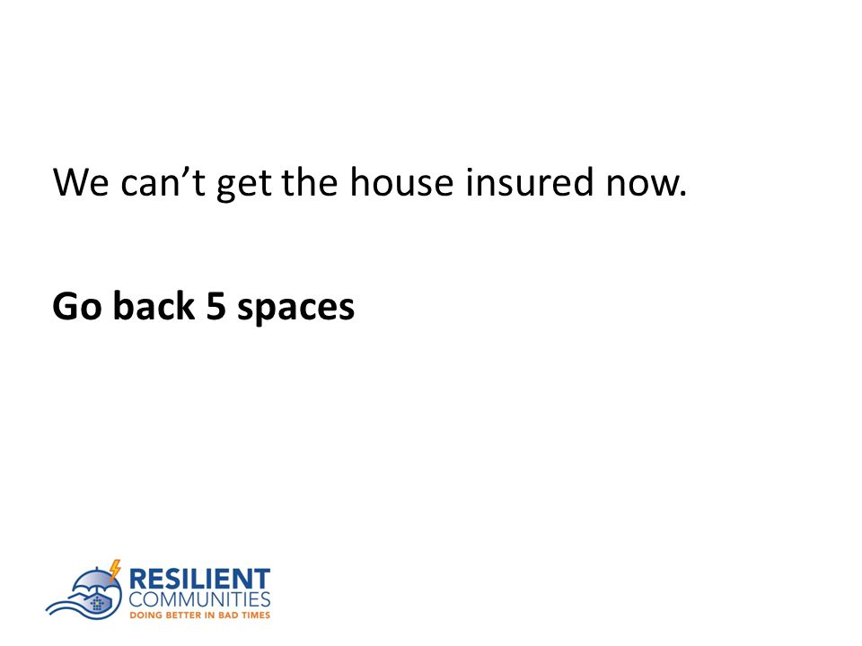 We can't get the house insured now. Go back 5 spaces