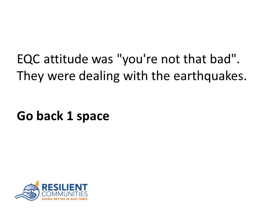 EQC attitude was you re not that bad . They were dealing with the earthquakes. Go back 1 space