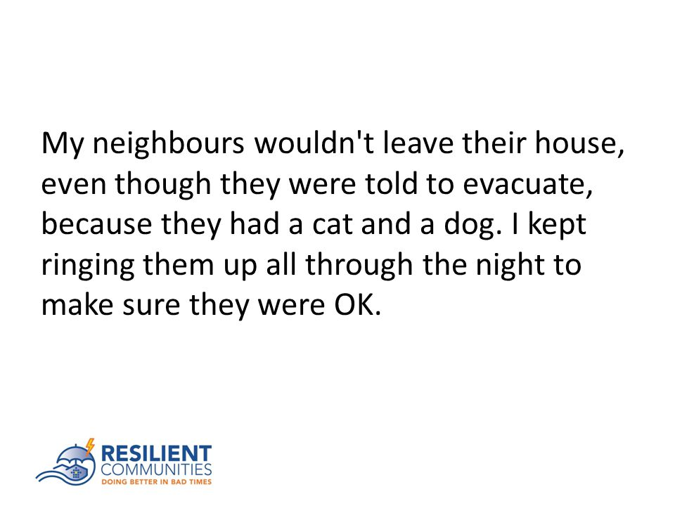 My neighbours wouldn t leave their house, even though they were told to evacuate, because they had a cat and a dog.